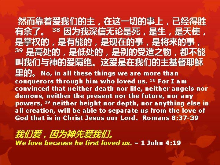 然而靠着爱我们的主,在这一切的事上,已经得胜 有余了。 38 因为我深信无论是死,是生,是天使, 是掌权的,是有能的,是现在的事,是将来的事, 39 是高处的,是低处的,是别的受造之物,都不能 叫我们与神的爱隔绝。这爱是在我们的主基督耶稣 里的。No, in all these things we