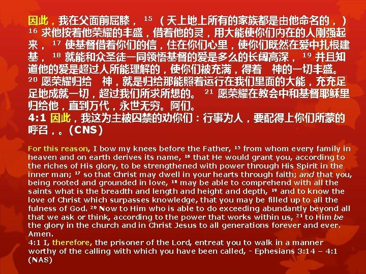 因此,我在父面前屈膝, 15 (天上地上所有的家族都是由他命名的,) 16 求他按着他荣耀的丰盛,借着他的灵,用大能使你们内在的人刚强起 来, 17 使基督借着你们的信,住在你们心里,使你们既然在爱中扎根建 基, 18 就能和众圣徒一同领悟基督的爱是多么的长阔高深, 19 并且知 道他的爱是超过人所能理解的,使你们被充满,得着 神的一切丰盛。