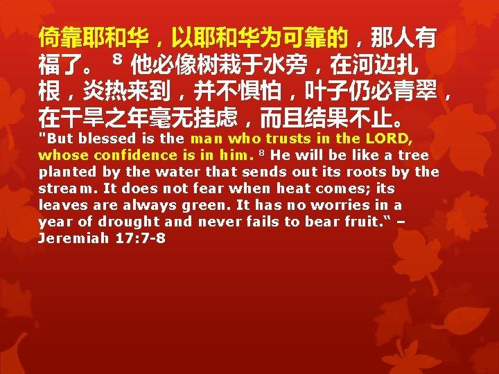 """倚靠耶和华,以耶和华为可靠的,那人有 福了。 8 他必像树栽于水旁,在河边扎 根,炎热来到,并不惧怕,叶子仍必青翠, 在干旱之年毫无挂虑,而且结果不止。 """"But blessed is the man who trusts in"""