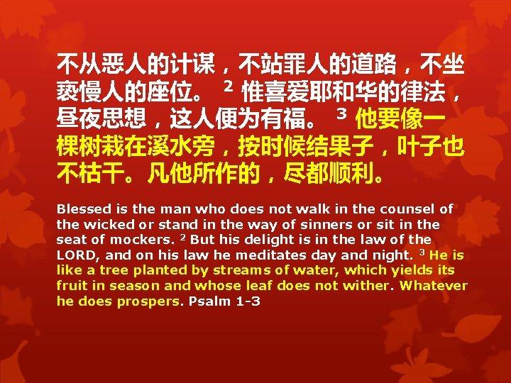 不从恶人的计谋,不站罪人的道路,不坐 亵慢人的座位。 2 惟喜爱耶和华的律法, 昼夜思想,这人便为有福。 3 他要像一 棵树栽在溪水旁,按时候结果子,叶子也 不枯干。凡他所作的,尽都顺利。 Blessed is the man who