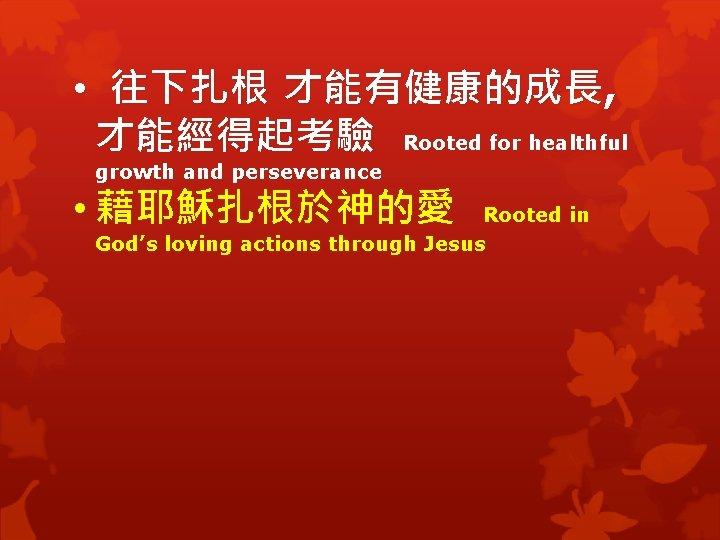 • 往下扎根 才能有健康的成長, 才能經得起考驗 Rooted for healthful growth and perseverance • 藉耶穌扎根於神的愛 Rooted