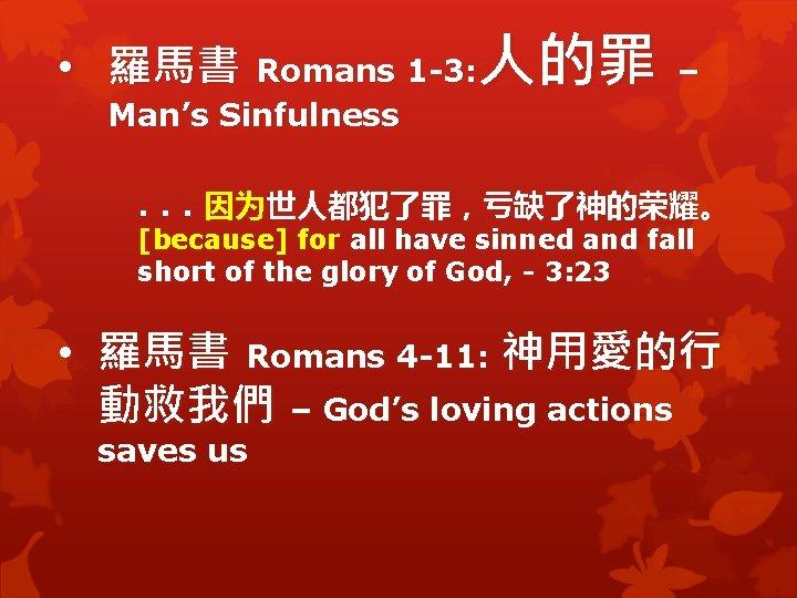 • 羅馬書 Romans 1 -3: 人的罪 – Man's Sinfulness . . . 因为世人都犯了罪,亏缺了神的荣耀。
