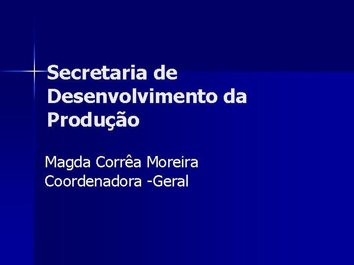 Secretaria de Desenvolvimento da Produção Magda Corrêa Moreira Coordenadora -Geral