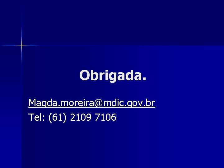 Obrigada. Magda. moreira@mdic. gov. br Tel: (61) 2109 7106