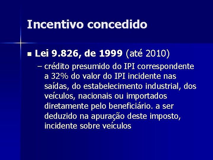 Incentivo concedido n Lei 9. 826, de 1999 (até 2010) – crédito presumido do