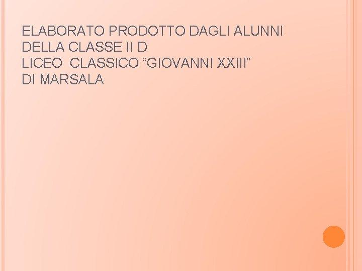 """ELABORATO PRODOTTO DAGLI ALUNNI DELLA CLASSE II D LICEO CLASSICO """"GIOVANNI XXIII"""" DI MARSALA"""