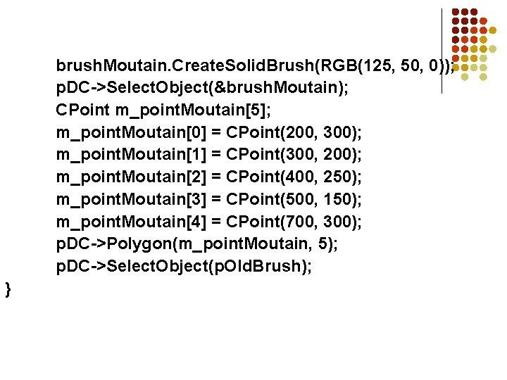 brush. Moutain. Create. Solid. Brush(RGB(125, 50, 0)); p. DC->Select. Object(&brush. Moutain); CPoint m_point. Moutain[5];