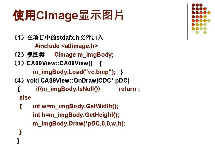 使用CImage显示图片 (1)在项目中的stdafx. h文件加入     #include <atlimage. h> (2)视图类 CImage m_img. Body; (3)CA 09 View: :