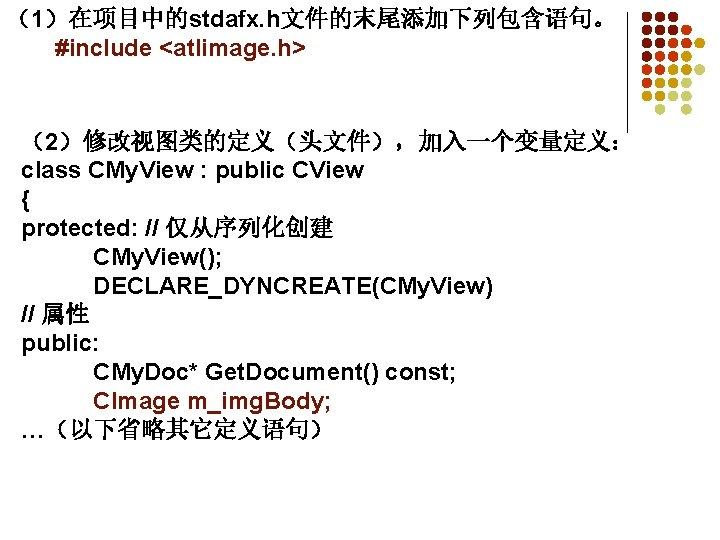 (1)在项目中的stdafx. h文件的末尾添加下列包含语句。   #include <atlimage. h> (2)修改视图类的定义(头文件),加入一个变量定义: class CMy. View : public CView { protected: