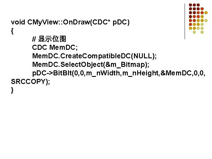 void CMy. View: : On. Draw(CDC* p. DC) { // 显示位图 CDC Mem. DC;