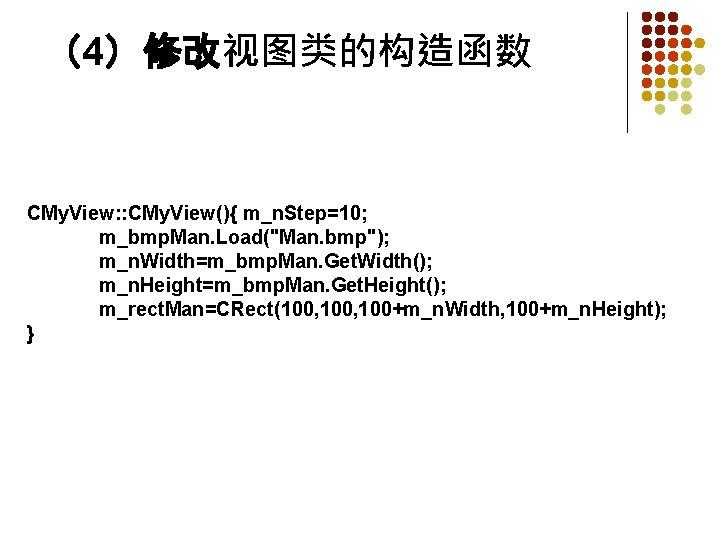 """(4)修改视图类的构造函数 CMy. View: : CMy. View(){ m_n. Step=10; m_bmp. Man. Load(""""Man. bmp""""); m_n. Width=m_bmp."""