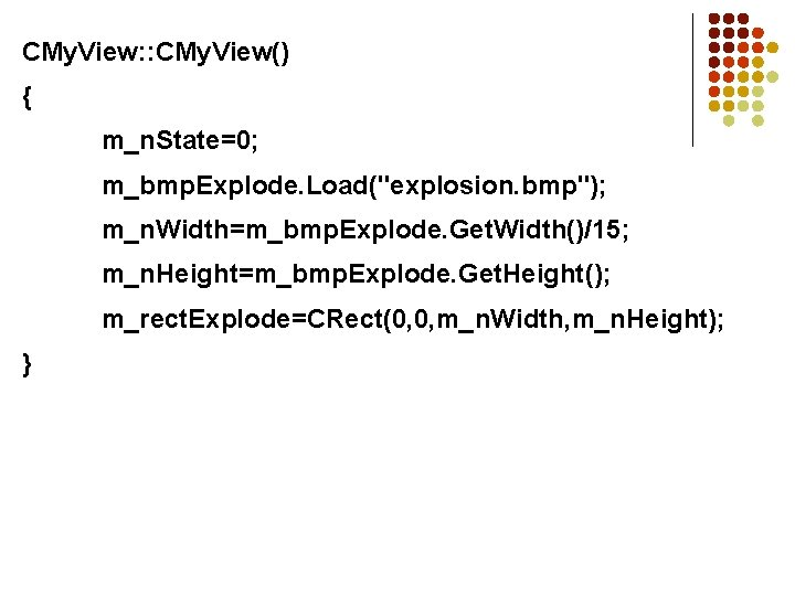 """CMy. View: : CMy. View() { m_n. State=0; m_bmp. Explode. Load(""""explosion. bmp""""); m_n. Width=m_bmp."""