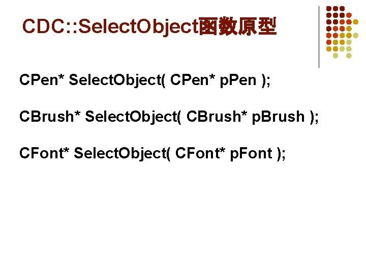 CDC: : Select. Object函数原型 CPen* Select. Object( CPen* p. Pen ); CBrush* Select. Object(