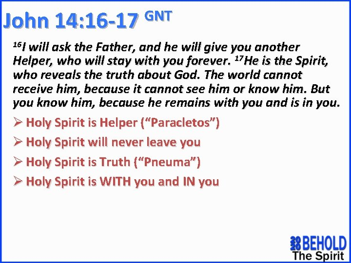 GNT John 14: 16 -17 16 I will ask the Father, and he will