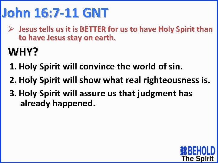 John 16: 7 -11 GNT Ø Jesus tells us it is BETTER for us