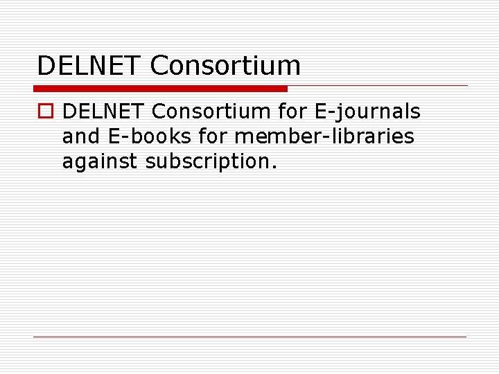 DELNET Consortium o DELNET Consortium for E-journals and E-books for member-libraries against subscription.