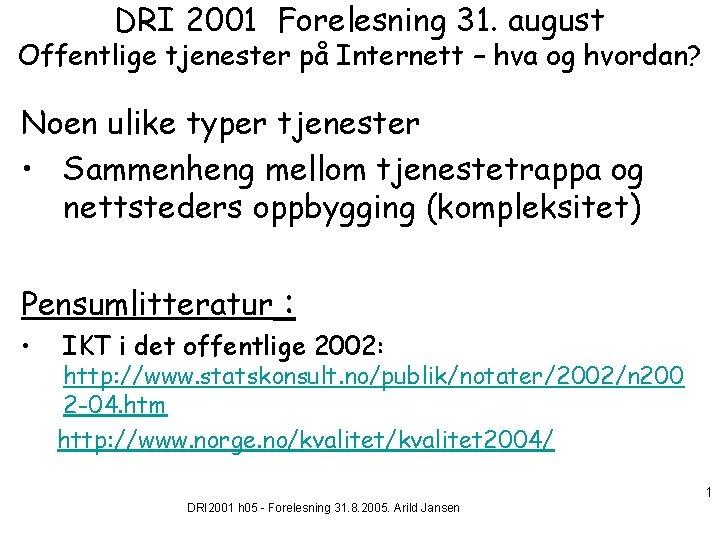 DRI 2001 Forelesning 31. august Offentlige tjenester på Internett – hva og hvordan? Noen