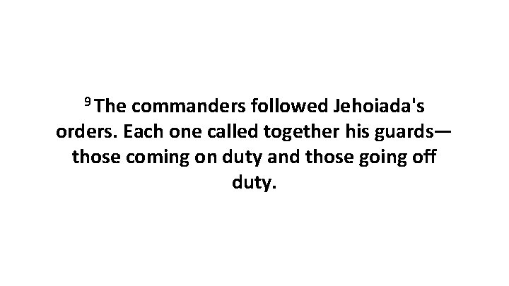 9 The commanders followed Jehoiada's orders. Each one called together his guards— those coming