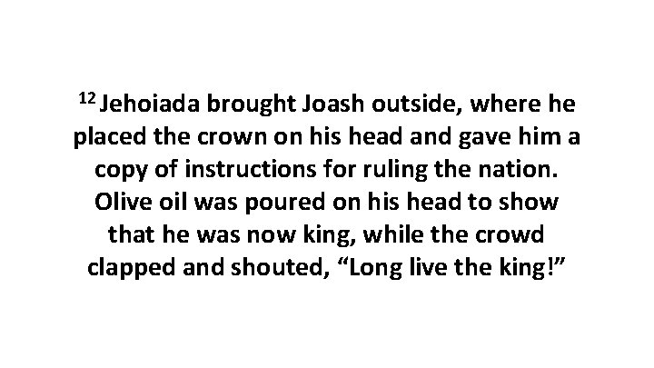 12 Jehoiada brought Joash outside, where he placed the crown on his head and
