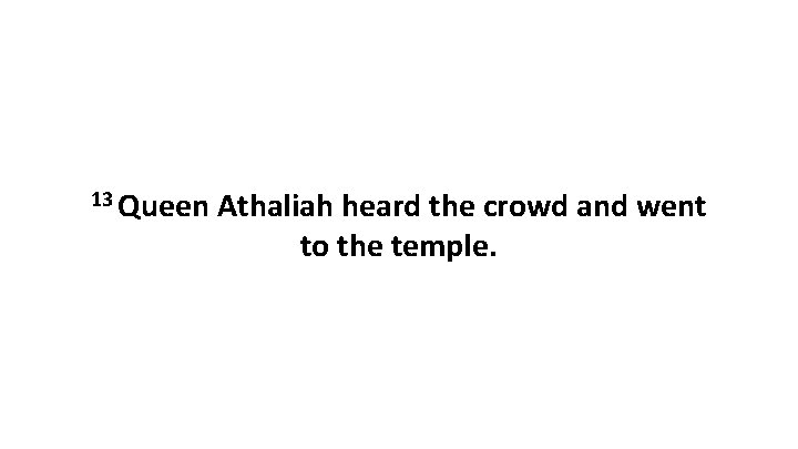 13 Queen Athaliah heard the crowd and went to the temple.