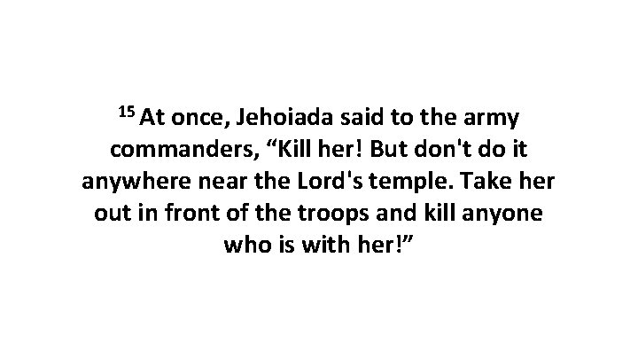 """15 At once, Jehoiada said to the army commanders, """"Kill her! But don't do"""
