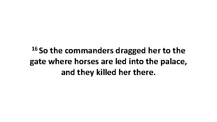 16 So the commanders dragged her to the gate where horses are led into