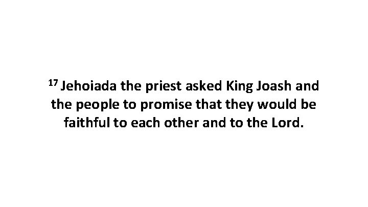 17 Jehoiada the priest asked King Joash and the people to promise that they