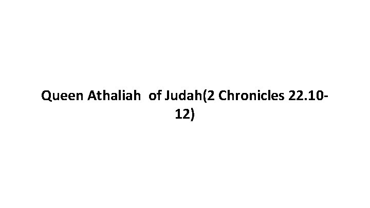 Queen Athaliah of Judah(2 Chronicles 22. 1012)
