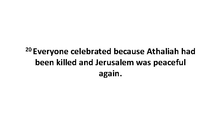20 Everyone celebrated because Athaliah had been killed and Jerusalem was peaceful again.