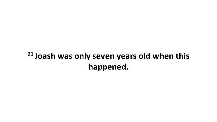 21 Joash was only seven years old when this happened.