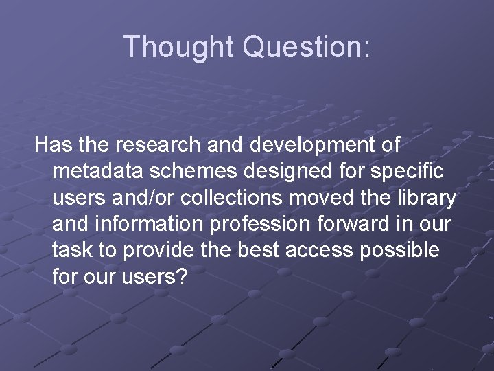 Thought Question: Has the research and development of metadata schemes designed for specific users