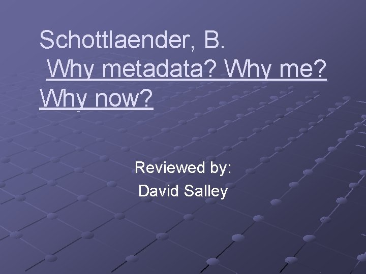 Schottlaender, B. Why metadata? Why me? Why now? Reviewed by: David Salley