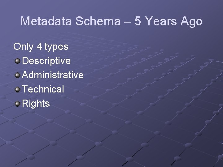 Metadata Schema – 5 Years Ago Only 4 types Descriptive Administrative Technical Rights