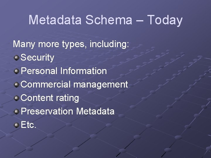 Metadata Schema – Today Many more types, including: Security Personal Information Commercial management Content