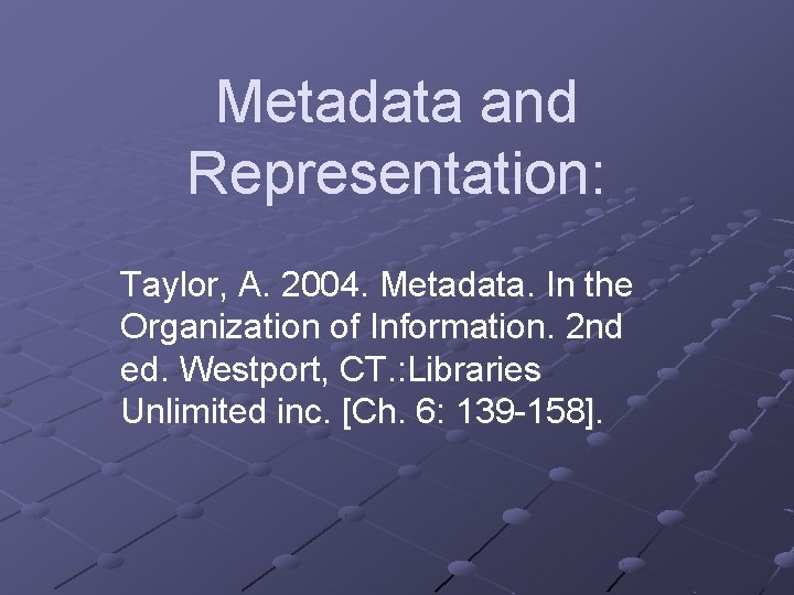 Metadata and Representation: Taylor, A. 2004. Metadata. In the Organization of Information. 2 nd