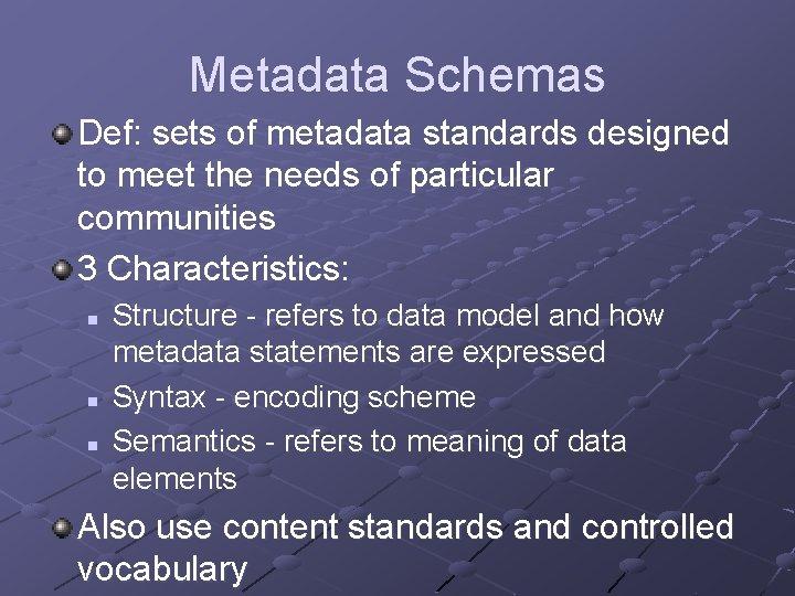 Metadata Schemas Def: sets of metadata standards designed to meet the needs of particular