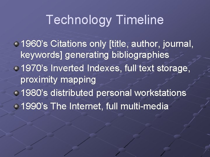 Technology Timeline 1960's Citations only [title, author, journal, keywords] generating bibliographies 1970's Inverted Indexes,