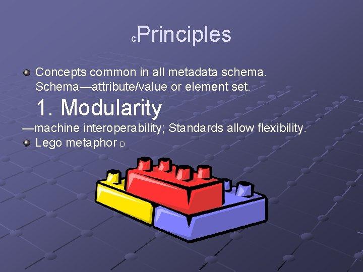 Principles c Concepts common in all metadata schema. Schema—attribute/value or element set. 1. Modularity