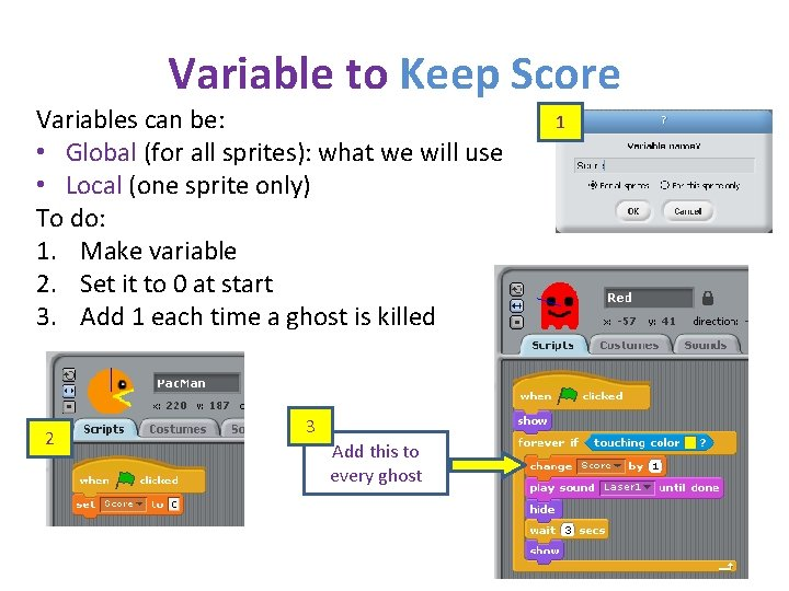 Variable to Keep Score Variables can be: • Global (for all sprites): what we