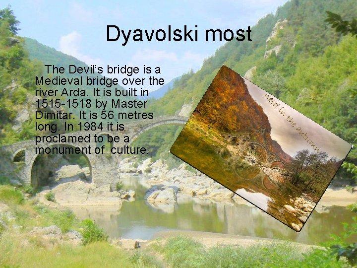 Dyavolski most The Devil's bridge is a Medieval bridge over the river Arda. It