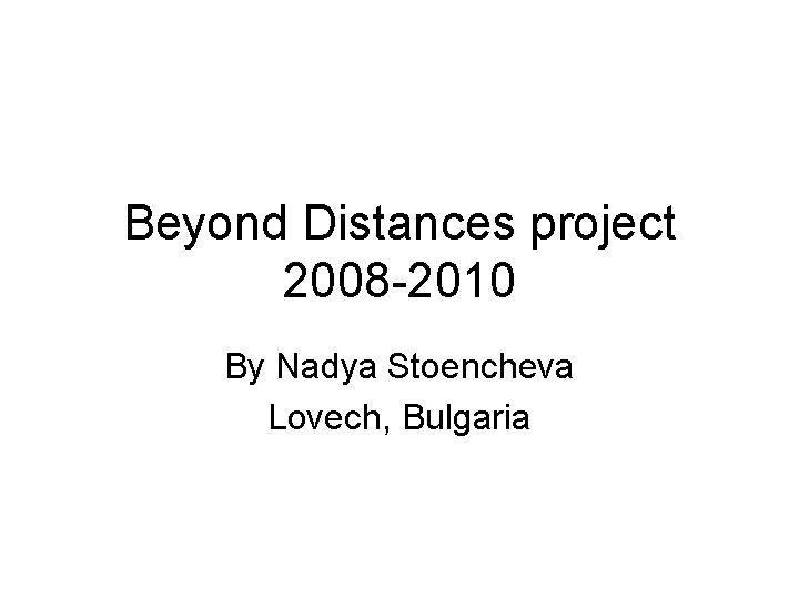 Beyond Distances project 2008 -2010 By Nadya Stoencheva Lovech, Bulgaria