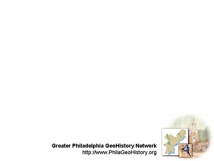 Greater Philadelphia Geo. History Network http: //www. Phila. Geo. History. org