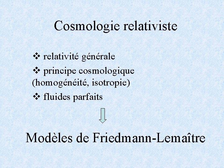 Cosmologie relativiste v relativité générale v principe cosmologique (homogénéité, isotropie) v fluides parfaits Modèles
