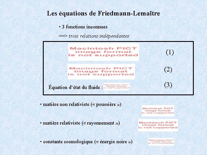 Les équations de Friedmann-Lemaître • 3 fonctions inconnues ==> trois relations indépendantes (1) (2)