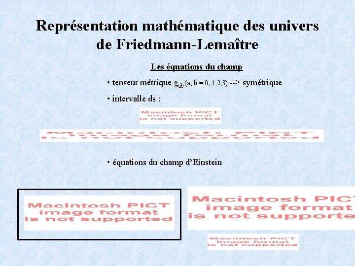 Représentation mathématique des univers de Friedmann-Lemaître Les équations du champ • tenseur métrique gab