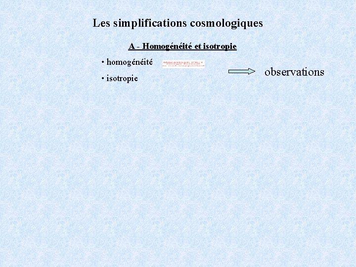 Les simplifications cosmologiques A - Homogénéité et isotropie • homogénéité • isotropie observations
