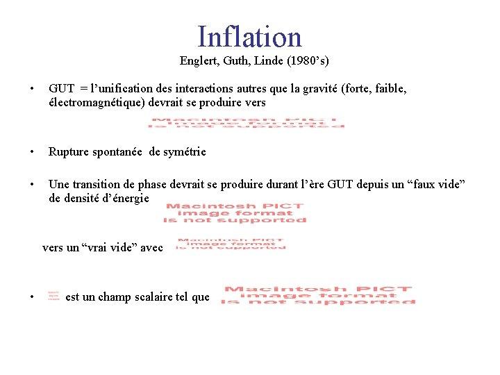 Inflation Englert, Guth, Linde (1980's) • GUT = l'unification des interactions autres que la