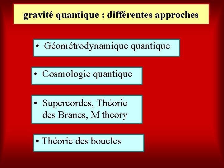 gravité quantique : différentes approches • Géométrodynamique quantique • Cosmologie quantique • Supercordes, Théorie