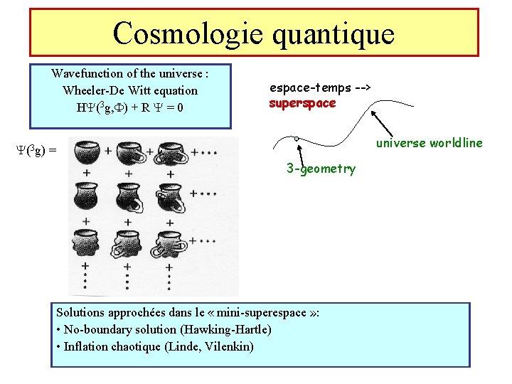 Cosmologie quantique Wavefunction of the universe : Wheeler-De Witt equation H (3 g, F)