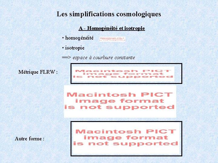 Les simplifications cosmologiques A - Homogénéité et isotropie • homogénéité • isotropie ==> espace